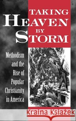 Taking Heaven by Storm : Methodism and the Rise of Popular Christianity in America John H. Wigger 9780195104523