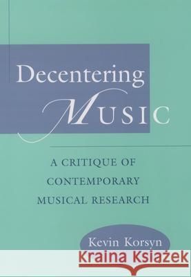 Decentering Music: A Critique of Contemporary Musical Research Kevin Ernest Korsyn Kevin Korsyn 9780195104547
