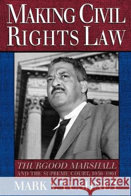 Making Civil Rights Law : Thurgood Marshall and the Supreme Court, 1936-1961 Mark V. Tushnet 9780195104684