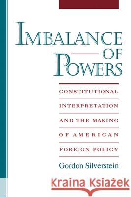 Imbalance of Powers: Constitutional Interpretation and the Making of American Foreign Policy Gordon Silverstein 9780195104776