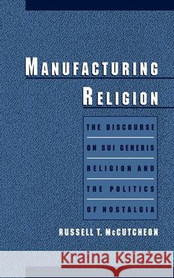 Manufacturing Religion: The Discourse of Sui Generis Religion & the Politics of Nostalgia Russell T. McCutcheon 9780195105032