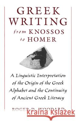 Greek Writing from Knossos to Homer : A Linguistic Interpretation of the Origin of the Greek Alphabet and the Continuity of Ancient Greek Literacy Roger D. Woodard 9780195105209