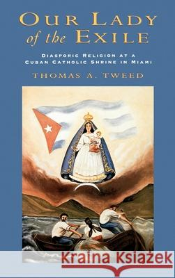 Our Lady of the Exile : Diasporic Religion at a Cuban Catholic Shrine in Miami Thomas A. Tweed 9780195105292