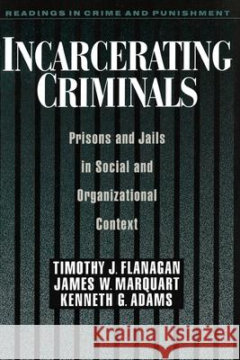 Incarcerating Criminals: Prisons and Jails in Social and Organizational Context Timothy J. Flanagan Kenneth G. Adams James W. Marquart 9780195105414