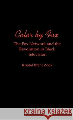 Color by Fox : The Fox Network and the Revolution in Black Television Kristal Brent Zook 9780195105483