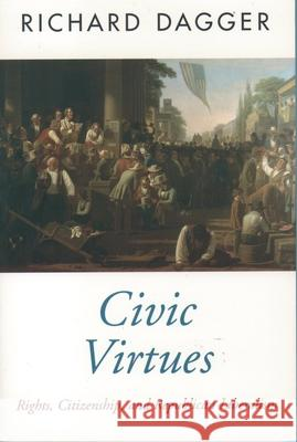 Civic Virtues: Rights, Citizenship, and Republican Liberalism Richard Dagger 9780195106343