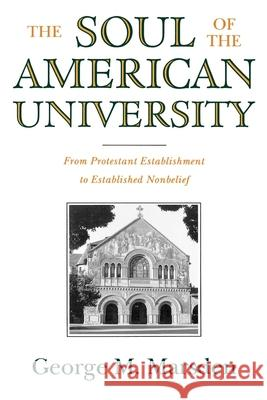 The Soul of the American University: From Protestant Establishment to Established Nonbelief George M. Marsden 9780195106503