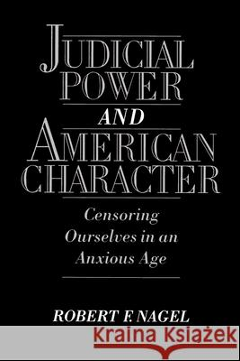 Judicial Power and American Character: Censoring Ourselves in an Anxious Age Robert F. Nagel 9780195106626