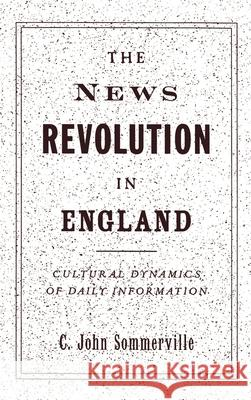 The News Revolution in England: Cultural Dynamics of Daily Information C. John Sommerville 9780195106671