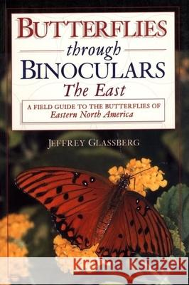 Butterflies Through Binoculars: The East a Field Guide to the Butterflies of Eastern North America Jeffrey Glassberg 9780195106688
