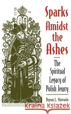 Sparks Amidst the Ashes : The Spiritual Legacy of Polish Jewry Byron L. Sherwin 9780195106855