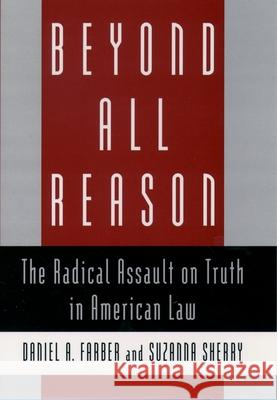 Beyond All Reason: The Radical Assault on Truth in American Law Daniel A. Farber Suzanna Sherry 9780195107173