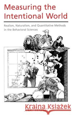 Measuring the Intentional World : Realism, Naturalism, and Quantitative Methods in the Behavioral Sciences J. D. Trout 9780195107661