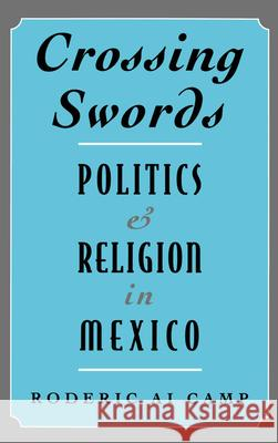 Crossing Swords: Politics and Religion in Mexico Roderic Ai Camp 9780195107845