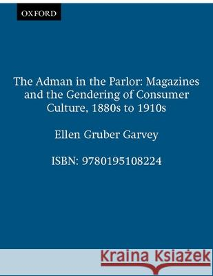 The Adman in the Parlor: Magazines and the Gendering of Consumer Culture, 1880s to 1910s Ellen Gruber Garvey 9780195108224