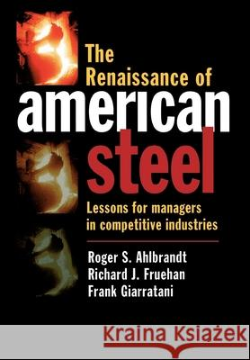 The Renaissance of American Steel: Lessons for Managers in Competitive Industries Roger S. Ahlbrandt Frank Giarratani Richard J. Fruehan 9780195108286
