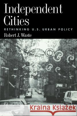 Independent Cities: Rethinking U.S. Urban Policy Robert Waste 9780195108309