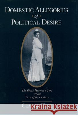 Domestic Allegories of Political Desire: The Black Heroine's Text at the Turn of the Century Claudia Tate 9780195108576