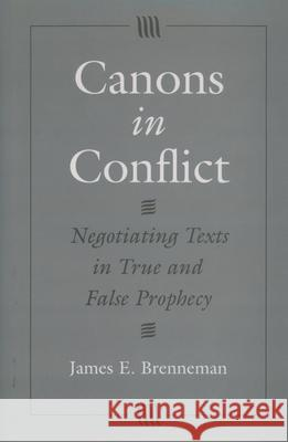 Canons in Conflict : Negotiating Texts in True and False Prophecy James E. Brenneman 9780195109092