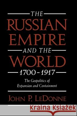 The Russian Empire and the World, 1700-1917 : The Geopolitics of Expansion and Containment John P. Ledonne 9780195109276