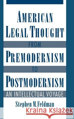 American Legal Thought from Premodernism to Postmodernism: An Intellectual Voyage Stephen M. Feldman Stephen M. Feldman 9780195109665