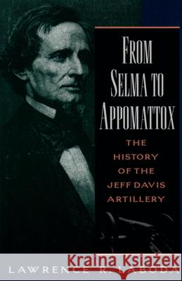 From Selma to Appomattox: The History of the Jeff Davis Artillery Lawrence R. Laboda 9780195109979