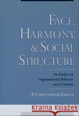 Face, Harmony, and Social Structure: An Analysis of Organizational Behavior Across Cultures P. Christopher Earley 9780195110074