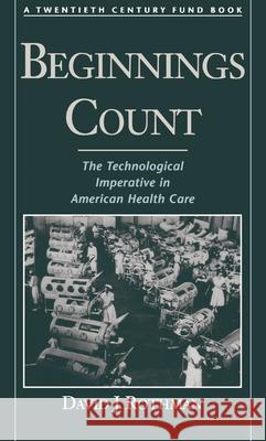 Beginnings Count : The Technological Imperative in American Health Care. A Twentieth Century Fund Book David J. Rothman 9780195111187