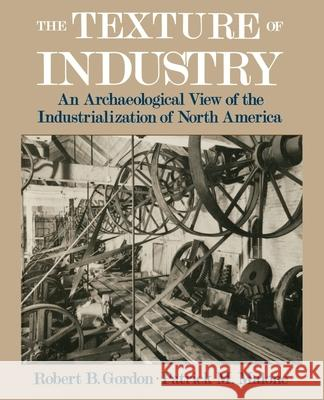The Texture of Industry: An Archaeological View of the Industrialization of North America Robert B. Gordon Patrick M. Malone Patrick M. Malone 9780195111415