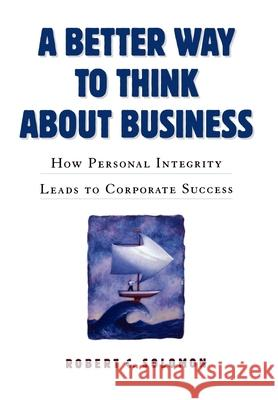 A Better Way to Think about Business: How Personal Integrity Leads to Corporate Success Robert C. Solomon 9780195112382