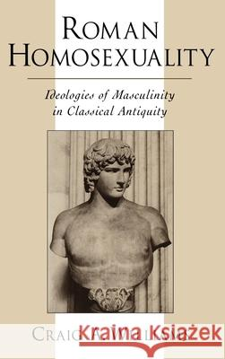 Roman Homosexuality : Ideologies of Masculinity in Classical Antiquity Craig A. Williams 9780195113006