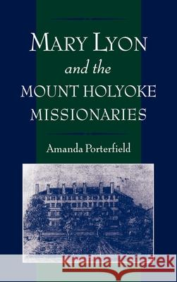 Mary Lyon and the Mount Holyoke Missionaries Amanda Porterfield 9780195113013
