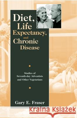 Diet, Life Expectancy, and Chronic Disease: Studies of Seventh-Day Adventists and Other Vegetarians Gary E. Fraser 9780195113242