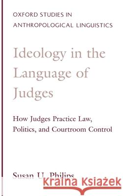Ideology in the Language of Judges : How Judges Practice Law, Politics, and Courtroom Control Susan Urmston Philips 9780195113402