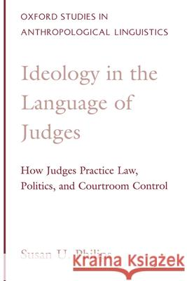 Ideology in the Language of Judges : How Judges Practice Law, Politics, and Courtroom Control Susan U. Philips 9780195113419