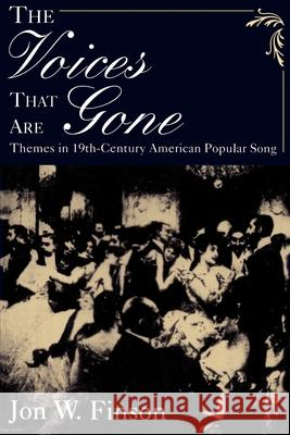 The Voices That Are Gone : Themes in Nineteenth-Century American Popular Song Jon W. Finson 9780195113822