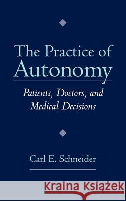 The Practice of Autonomy: Patients, Doctors, and Medical Decisions Carl Schneider 9780195113976