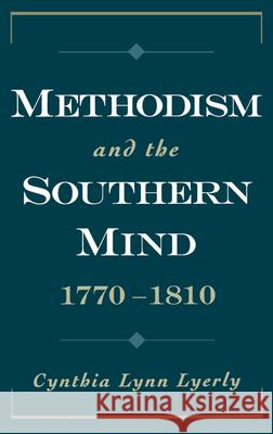 Methodism and the Southern Mind, 1770-1810 Cynthia Lynn Lyerly 9780195114294