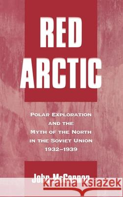 Red Arctic: Polar Exploration and the Myth of the North in the Soviet Union,1932-1939 John McCannon 9780195114362