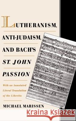 Lutheranism, Anti-Judaism, and Bach's St. John Passion: With an Annotated Literal Translation of the Libretto Michael Marissen 9780195114713