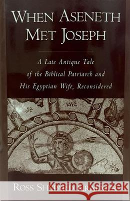 When Aseneth Met Joseph: A Late Antique Tale of the Biblical Patriarch and His Egyptian Wife, Reconsidered Ross Shepard Kraemer 9780195114751