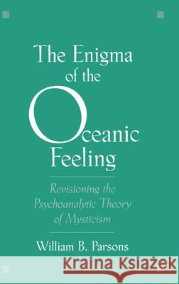 The Enigma of the Oceanic Feeling : Revisioning the Psychoanalytic Theory of Mysticism William B., Jr. Parsons 9780195115086
