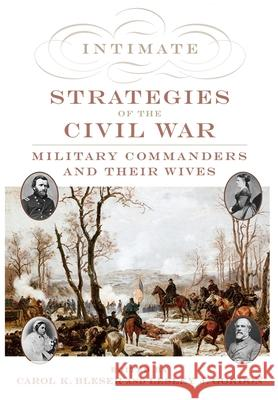 Intimate Strategies of the Civil War: Military Commanders and Their Wives Carol K. Bleser Lesley J. Gordon 9780195115093