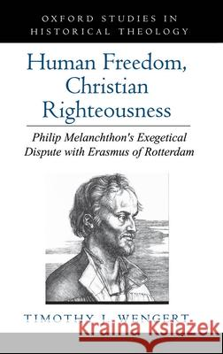 Human Freedom, Christian Righteousness: Philip Melanchthon's Exegetical Dispute with Erasmus of Rotterdam Timothy J. Wengert 9780195115291
