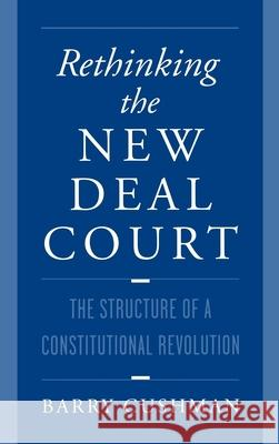 Rethinking the New Deal Court : The Structure of a Constitutional Revolution Barry Cushman 9780195115321