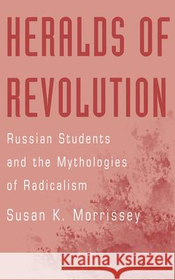 Heralds of Revolution : Russian Students and the Mythologies of Radicalism Susan Morrissey 9780195115444