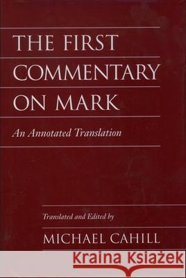 The First Commentary on Mark: An Annotated Translation Michael Cahill Michael Cahill 9780195116014
