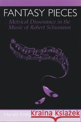 Fantasy Pieces: Metrical Dissonance in the Music of Robert Schumann Harald Krebs 9780195116236