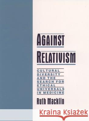 Against Relativism: Cultural Diversity and the Search for Ethical Universals in Medicine Ruth Macklin 9780195116328