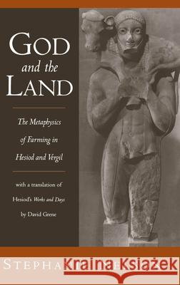 God and the Land : The Metaphysics of Farming in Hesiod and Vergil. With a translation of Hesiod's Works and Days by David Grene Stephanie A. Nelson David Grene 9780195117400